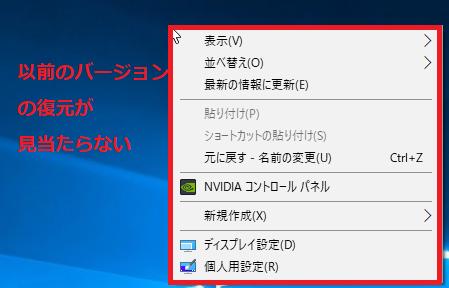 デスクトップの何もないところで右クリックしても、以前のバージョンの復元の項目は出てこない。