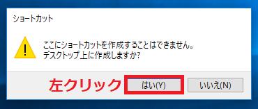 「ここにショートカットを作成することはできません」と表示されるので「はい」を左クリック。