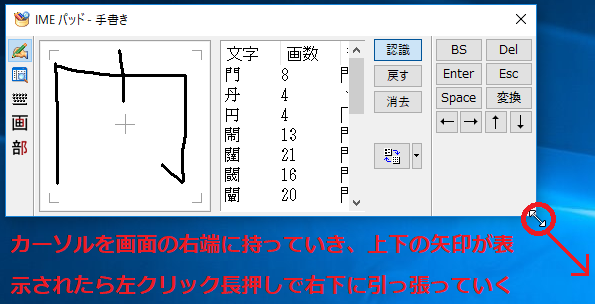 画面が小さくて見づらい場合は、「IMEパッド」の画面の右下にカーソルを持っていき上下の矢印が表示された時点で、左クリック長押しで右下に引っ張ることにより画面を広げることができます。