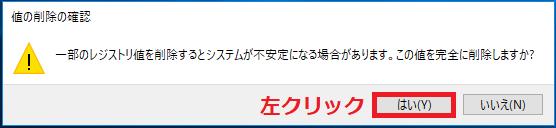 「一部のレジストリ値を削除するとシステムが不安定になる場合があります。この値を完全に削除しますか?」と表示されるので、「はい」を左クリック。