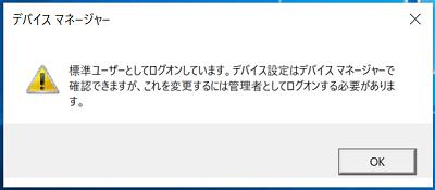 ログインしているアカウントが「標準ユーザー」の場合、デバイスマネージャーを開くと下記の画像が表示されて、ドライバーを更新することは出来ないので「管理者」でログインして行う必要があります。