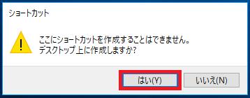 「ここにショートカットを作成することはできません。デスクトップ上に保存しますか?」とメッセージが表示されるので「はい」を左クリックします。