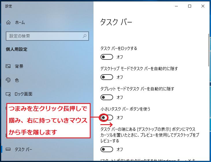 「小さいタスクバーボタンを使う」のつまみを左クリック長押しで掴み、右に持っていきマウスから手を離します。
