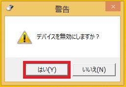 「デバイスを無効にしますか?」の警告画面が表示されるので、「はい」を左クリックします。