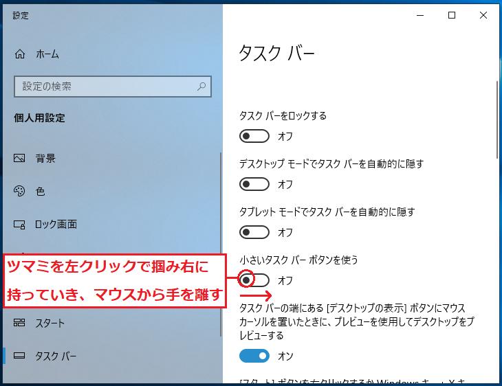 「小さいタスクバーボタンを使う」にあるツマミを左クリックで掴み右に持っていき、マウスから手を離します。