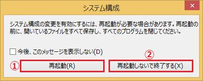 再起動をうながす画面が表示されるので、すぐに再起動するのであれば「①再起動」ボタンを左クリックします。保存していないデータがある場合や、他のやるべきことがある場合は「②再起動しないで終了する」を左クリックして、後で自分で再起動します。
