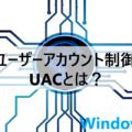 ユーザーアカウント制御(UAC)とは?