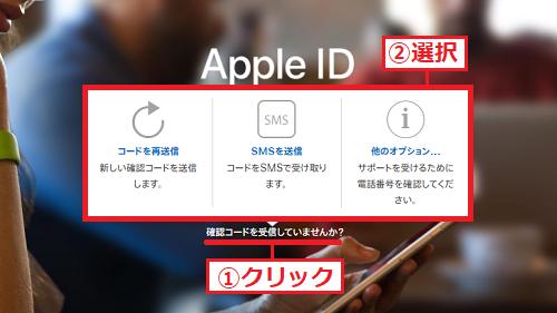 誤ってAppleデバイスの画面を閉じてしまってコードを確認できなかったり、忘れてしまったりする場合は、AppleのHPに戻り「①確認コードを受信していませんか?」を左クリックして、受け取りたい方法を「②選択」してください。